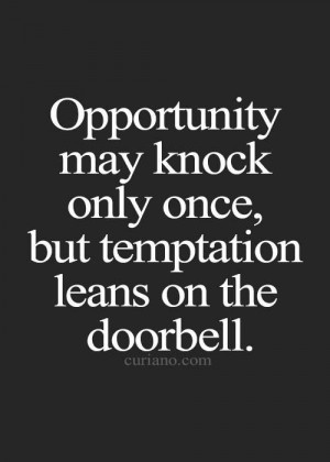 ... Opportunity may knock only once, but Temptation leans on the doorbell
