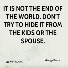 george-pierce-quote-it-is-not-the-end-of-the-world-dont-try-to-hide ...