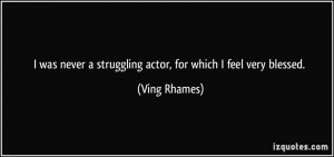 was never a struggling actor, for which I feel very blessed. - Ving ...