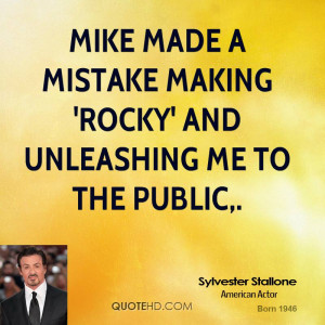 Mike made a mistake making 'Rocky' and unleashing me to the public,.