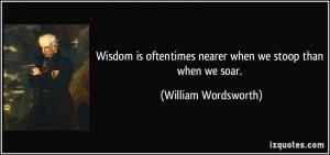 Wisdom is oftentimes nearer when we stoop than when we soar. - William ...
