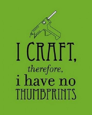 Craft Therefore I Have No Thumbprints - Funny Crafting Quote