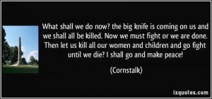 ... and go fight until we die? I shall go and make peace! - Cornstalk
