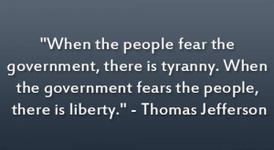 Thomas Jefferson Quote. Our government doesn't fear us. That's no good ...