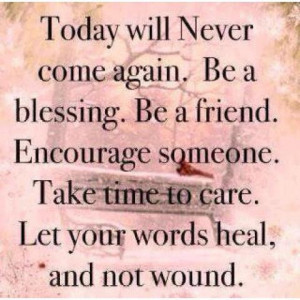 ... someone. Take time to care. Let your words heal, and now wound