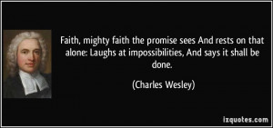 ... Laughs at impossibilities, And says it shall be done. - Charles Wesley
