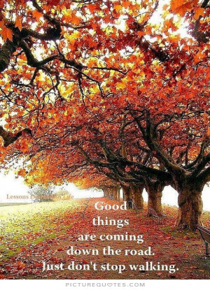 ... are coming down the road. Just don't stop walking Picture Quote #1