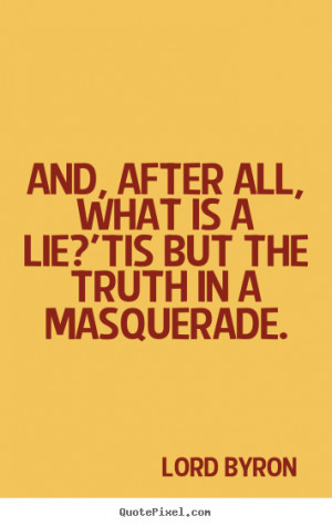 ... quotes - And, after all, what is a lie?'tis but the.. - Life quotes