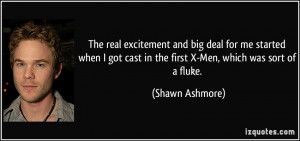 ... cast in the first X-Men, which was sort of a fluke. - Shawn Ashmore
