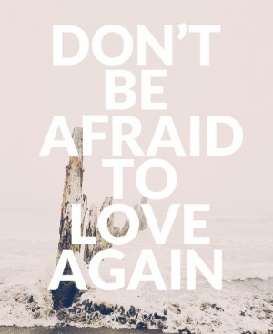 Dont Be Afraid Of Love Quotes Don't be afraid to love again
