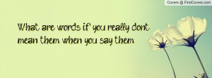 what are words if you really don't mean them when you say them ...