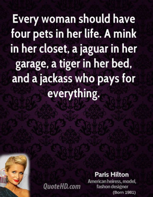 Every woman should have four pets in her life. A mink in her closet, a ...