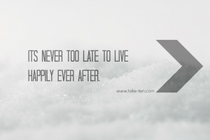 ITS NEVER TOO LATE TO LIVE HAPPILY EVER AFTER. | TAKETEN QUOTES