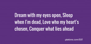 quote of the day: Dream with my eyes open, Sleep when I'm dead, Love ...