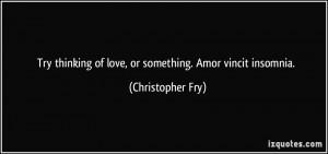 ... of love, or something. Amor vincit insomnia. - Christopher Fry