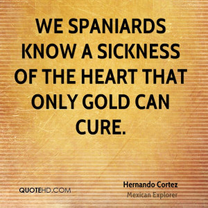We Spaniards know a sickness of the heart that only gold can cure.