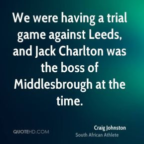 Craig Johnston - We were having a trial game against Leeds, and Jack ...