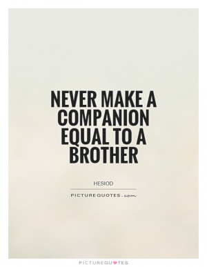 Never make a companion equal to a brother.