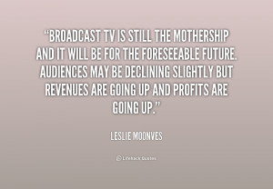 quote Leslie Moonves broadcast tv is still the mothership and 239780