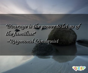 Courage is the power to let go of the familiar .