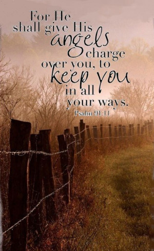 ... Shall Give His Angels Charge Over You, To Keep You, In All Your Ways