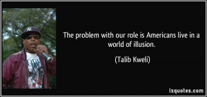 ... with our role is Americans live in a world of illusion. - Talib Kweli