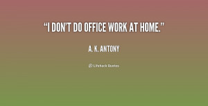 quote-A.-K.-Antony-i-dont-do-office-work-at-home-171451.png