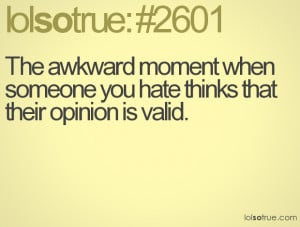 The awkward moment when someone you hate thinks that their opinion is ...