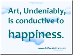 Art,Undeniably,is Conductive to happiness ~ Art Quote