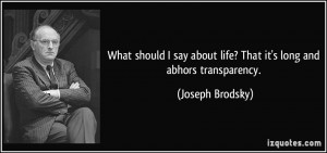 ... about life? That it's long and abhors transparency. - Joseph Brodsky