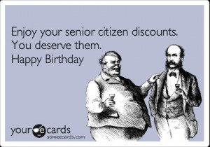... Enjoy your senior citizen discounts. You deserve them. Happy Birthday