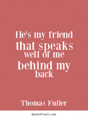 Friendship quotes - He's my friend that speaks well of me behind my ...