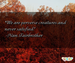 We are perverse creatures and never satisfied. -Nan Fairbrother