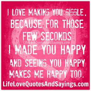 love making you giggle because for those few seconds, I made you ...