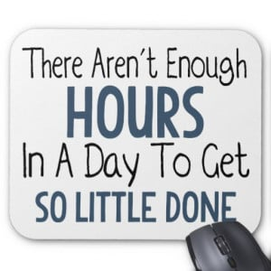There Aren't Enough Hours In A Day - Funny Quote Mousepads