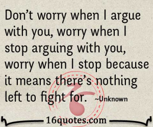 Don't worry when I argue with you, worry when I stop arguing with you ...