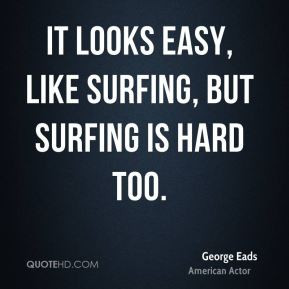 George Eads - It looks easy, like surfing, but surfing is hard too.