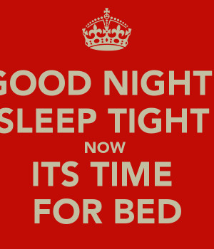 GOOD NIGHT SLEEP TIGHT NOW ITS TIME FOR BED