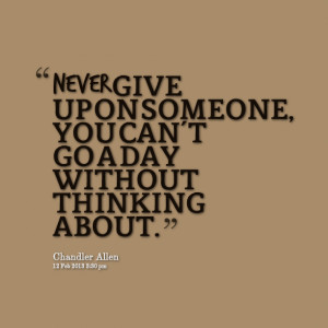 Quotes Picture: never give up on someone, you can't go a day without ...