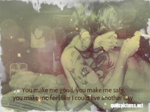 You-make-me-good-you-make-me-safe-you-make-me-feel-like-I-could-live ...