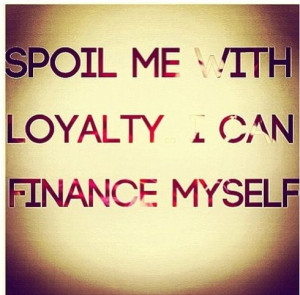 Spoil me with loyalty : I can finance myself : quotes and sayings
