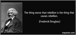 The thing worse than rebellion is the thing that causes rebellion ...
