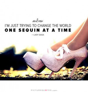 ... just trying to change the world one sequin at a time. Picture Quote #1
