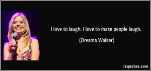 quote-i-love-to-laugh-i-love-to-make-people-laugh-dreama-walker-192076 ...