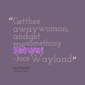 quotes Get thee away woman and get me something brown Jace Wayland