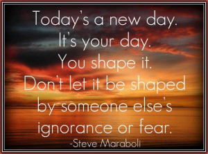 Today's a new day.It's your day.You shape it.Don't let it be shaped by ...