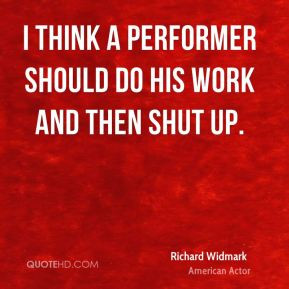 Richard Widmark - I think a performer should do his work and then shut ...
