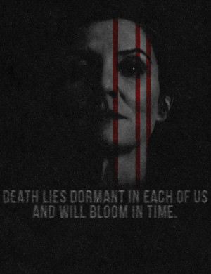Death lies dormant in each of us and will bloom in time.