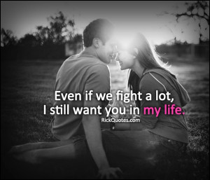 Quotes : Even if we fight a lot, I still want you in my life.