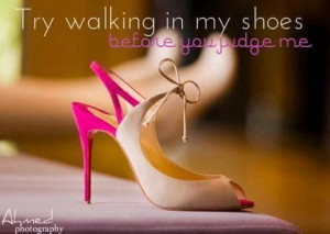 Try walking in my shoes...